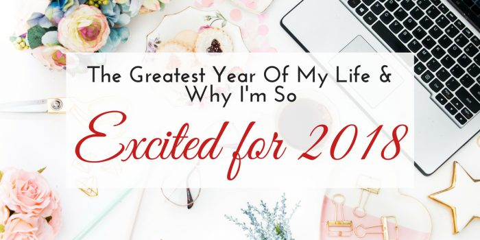 The Greatest Year of My Life & Why I'm SO Excited For 2018