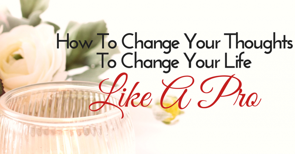 How To Change Your Thoughts To Change Your Life Like A Pro