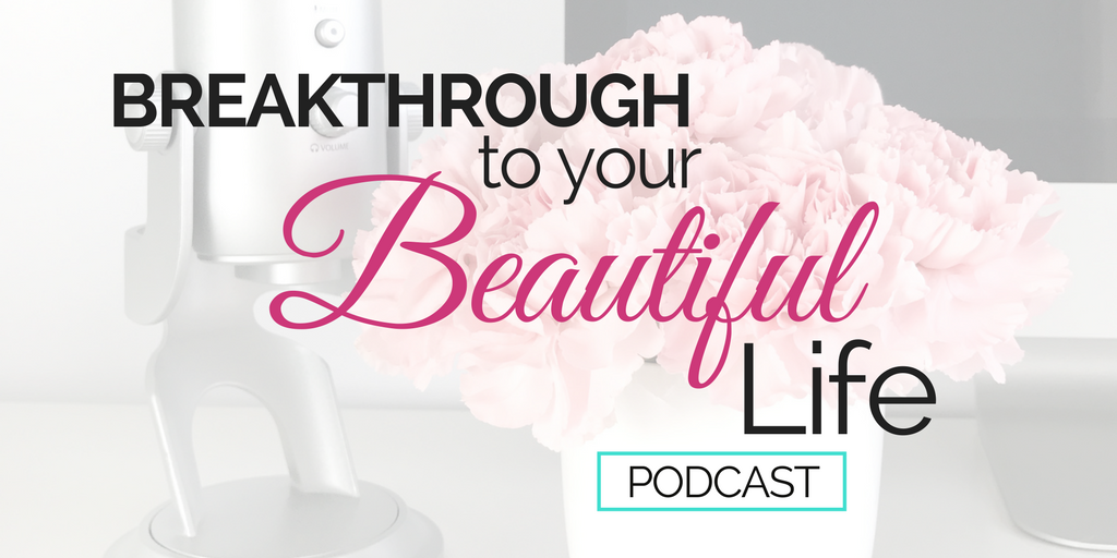 Breakthrough To Your Beautiful Life Podcast