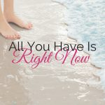 All You Have Is Right Now