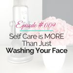 Episode 009 – Self Care Is More Than Just Washing Your Face