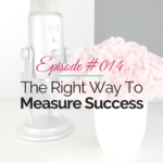 Episode 14 – The Right Way To Measure Success