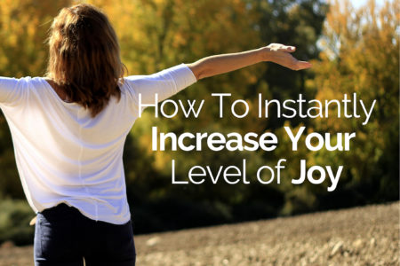 How To Instantly Increase The Level of Joy In Your Life