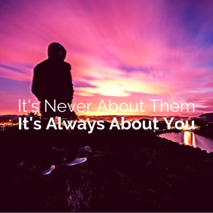 It's Never About Them It's Always About You