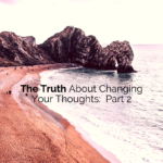 The Truth About Changing Your Thoughts:  Part 2