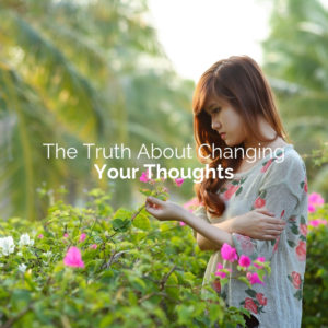 The Truth About Changing Your Thoughts