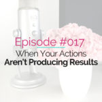 Episode 017 – When Your Actions Aren't Producing Results