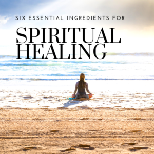 Six Essential Ingredients For Spiritual Healing